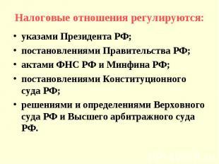 Налоговые отношения регулируются:указами Президента РФ;постановлениями Правитель