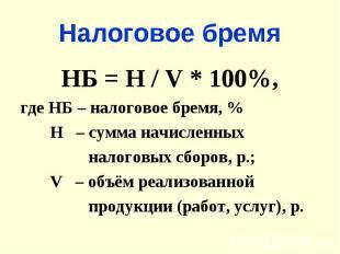 Налоговое бремяНБ = Н / V * 100%,где НБ – налоговое бремя, % Н – сумма начисленн