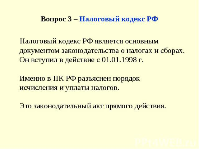 Вопрос 3 – Налоговый кодекс РФ Налоговый кодекс РФ является основным документом законодательства о налогах и сборах. Он вступил в действие с 01.01.1998 г. Именно в НК РФ разъяснен порядокисчисления и уплаты налогов. Это законодательный акт прямого д…