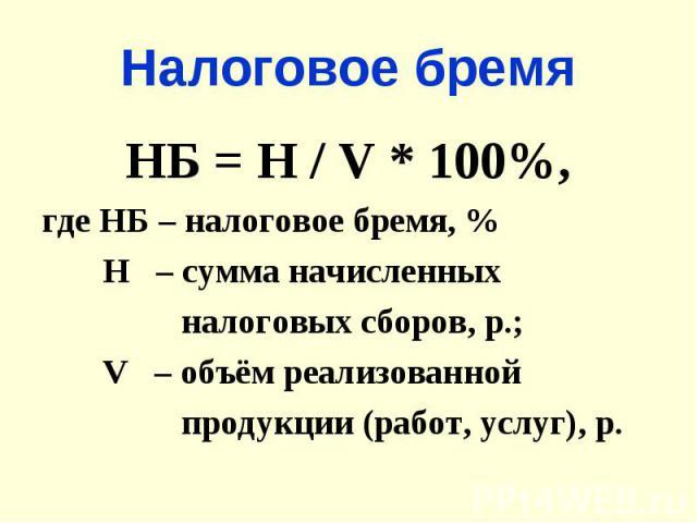 Налоговое бремяНБ = Н / V * 100%,где НБ – налоговое бремя, % Н – сумма начисленных налоговых сборов, р.; V – объём реализованной продукции (работ, услуг), р.