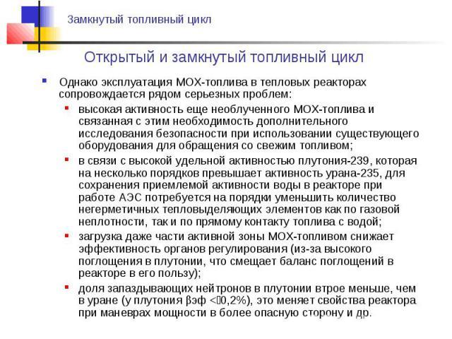 Однако эксплуатация MOX-топлива в тепловых реакторах сопровождается рядом серьезных проблем:Однако эксплуатация MOX-топлива в тепловых реакторах сопровождается рядом серьезных проблем:высокая активность еще необлученного MOX-топлива и связанная с эт…
