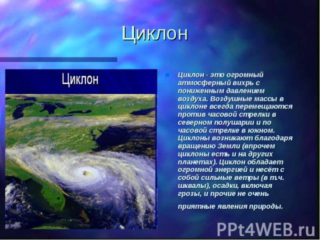 ЦиклонЦиклон - это огромный атмосферный вихрь с пониженным давлением воздуха. Воздушные массы в циклоне всегда перемещаются против часовой стрелки в северном полушарии и по часовой стрелке в южном. Циклоны возникают благодаря вращению Земли (впрочем…