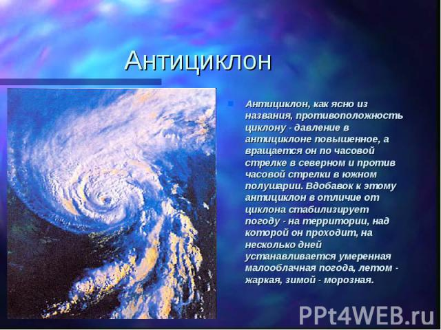 АнтициклонАнтициклон, как ясно из названия, противоположность циклону - давление в антициклоне повышенное, а вращается он по часовой стрелке в северном и против часовой стрелки в южном полушарии. Вдобавок к этому антициклон в отличие от циклона стаб…