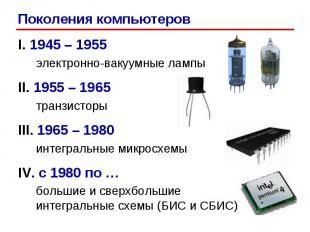 I. 1945 – 1955 электронно-вакуумные лампы II. 1955 – 1965 транзисторы III. 1965