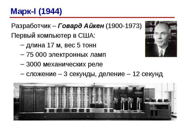 Разработчик – Говард Айкен (1900-1973) Первый компьютер в США: длина 17 м, вес 5 тонн 75 000 электронных ламп 3000 механических реле сложение – 3 секунды, деление – 12 секунд Марк-I (1944)