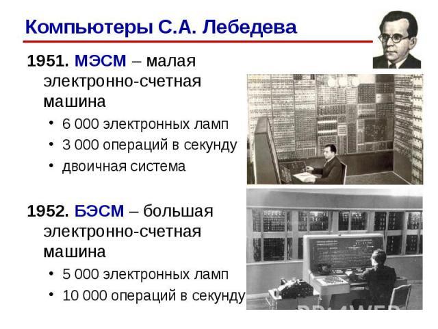1951. МЭСМ – малая электронно-счетная машина 1951. МЭСМ – малая электронно-счетная машина 6 000 электронных ламп3 000 операций в секундудвоичная система1952. БЭСМ – большая электронно-счетная машина5 000 электронных ламп10 000 операций в секунду