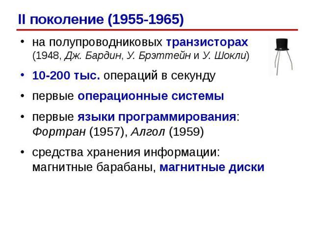 на полупроводниковых транзисторах (1948, Дж. Бардин, У. Брэттейн и У. Шокли)на полупроводниковых транзисторах (1948, Дж. Бардин, У. Брэттейн и У. Шокли)10-200 тыс. операций в секундупервые операционные системыпервые языки программирования: Фортран (…