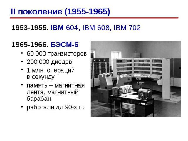 1953-1955. IBM 604, IBM 608, IBM 7021953-1955. IBM 604, IBM 608, IBM 7021965-1966. БЭСМ-660 000 транзисторов200 000 диодов1 млн. операцийв секундупамять – магнитная лента, магнитный барабанработали дл 90-х гг.