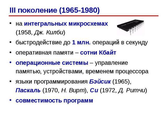 на интегральных микросхемах (1958, Дж. Килби)на интегральных микросхемах (1958, Дж. Килби)быстродействие до 1 млн. операций в секундуоперативная памяти – сотни Кбайтоперационные системы – управление памятью, устройствами, временем процессораязыки пр…