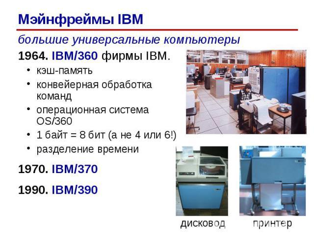 большие универсальные компьютеры 1964. IBM/360 фирмы IBM. кэш-память конвейерная обработка команд операционная система OS/360 1 байт = 8 бит (а не 4 или 6!) разделение времени 1970. IBM/370 1990. IBM/390 дисковод принтер Мэйнфреймы IBM
