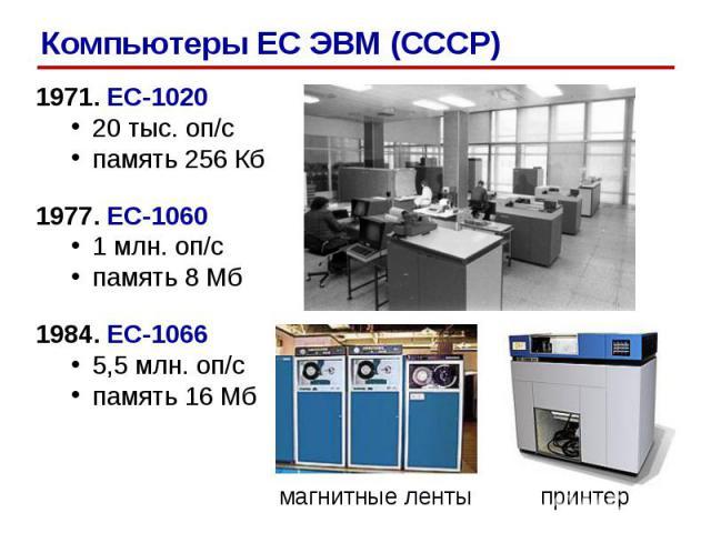 1971. ЕС-1020 20 тыс. оп/c память 256 Кб 1977. ЕС-1060 1 млн. оп/c память 8 Мб 1984. ЕС-1066 5,5 млн. оп/с память 16 Мб магнитные ленты принтер Компьютеры ЕС ЭВМ (СССР)