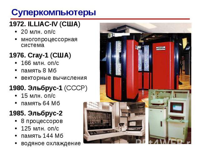 1972. ILLIAC-IV (США) 20 млн. оп/c многопроцессорная система 1976. Cray-1 (США) 166 млн. оп/c память 8 Мб векторные вычисления 1980. Эльбрус-1 (СССР) 15 млн. оп/c память 64 Мб 1985. Эльбрус-2 8 процессоров 125 млн. оп/c память 144 Мб водяное охлажде…