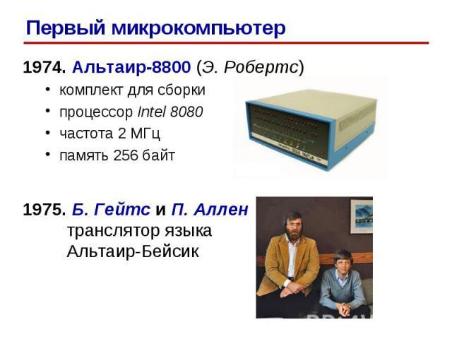 1974. Альтаир-8800 (Э. Робертс) комплект для сборки процессор Intel 8080 частота 2 МГц память 256 байт 1975. Б. Гейтс и П. Аллен транслятор языка Альтаир-Бейсик Первый микрокомпьютер