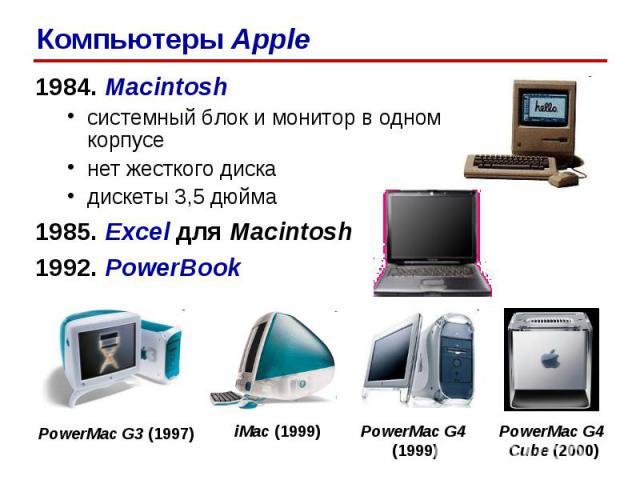 1984. Macintosh системный блок и монитор в одном корпусе нет жесткого диска дискеты 3,5 дюйма 1985. Excel для Macintosh 1992. PowerBook PowerMac G3 (1997) PowerMac G4 (1999) iMac (1999) PowerMac G4 Cube (2000) Компьютеры Apple