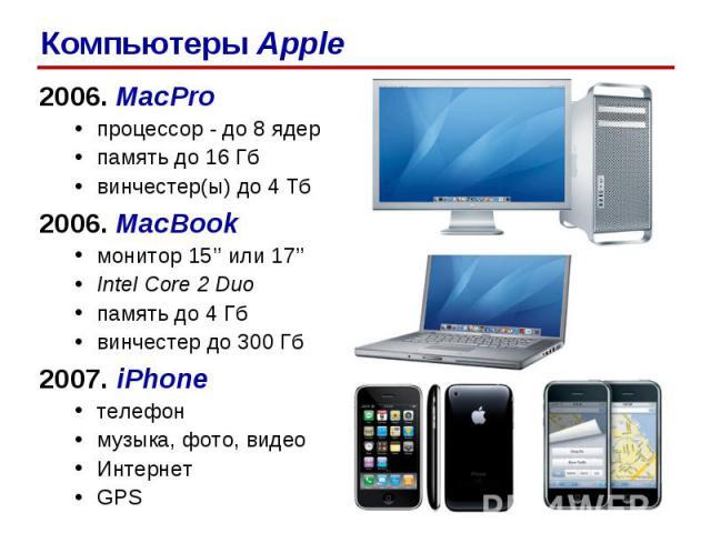 2006. MacPro процессор - до 8 ядер память до 16 Гб винчестер(ы) до 4 Тб 2006. MacBook монитор 15'' или 17'' Intel Core 2 Duo память до 4 Гб винчестер до 300 Гб 2007. iPhone телефон музыка, фото, видео Интернет GPS Компьютеры Apple