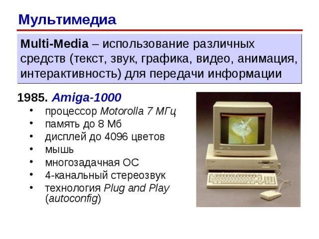 1985. Amiga-1000 процессор Motorolla 7 МГц память до 8 Мб дисплей до 4096 цветов мышь многозадачная ОС 4-канальный стереозвук технология Plug and Play (autoconfig) Multi-Media – использование различных средств (текст, звук, графика, видео, анимация,…