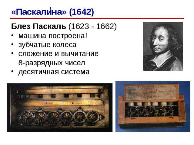 Блез Паскаль (1623 - 1662)Блез Паскаль (1623 - 1662)машина построена!зубчатые колесасложение и вычитание 8-разрядных чиселдесятичная система