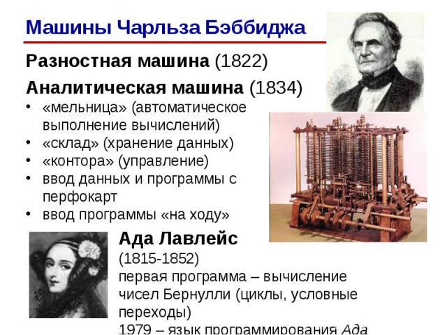 Разностная машина (1822)Разностная машина (1822)Аналитическая машина (1834)«мельница» (автоматическое выполнение вычислений)«склад» (хранение данных)«контора» (управление)ввод данных и программы с перфокартввод программы «на ходу»