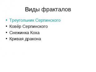 Виды фракталов Треугольник Серпинского Ковёр Серпинского Снежинка Коха Кривая др
