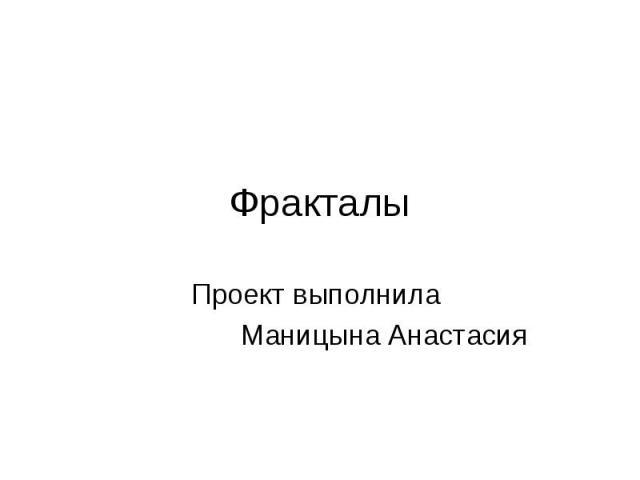 ФракталыПроект выполнила Маницына Анастасия
