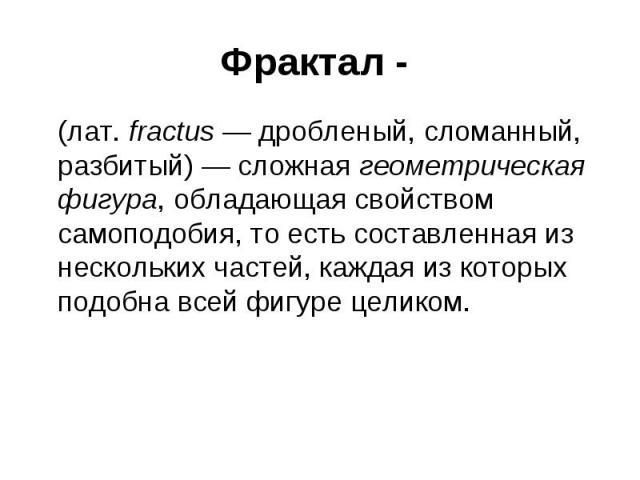 Фрактал - (лат. fractus — дробленый, сломанный, разбитый) — сложная геометрическая фигура, обладающая свойством самоподобия, то есть составленная из нескольких частей, каждая из которых подобна всей фигуре целиком.