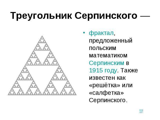 Треугольник Серпинского — фрактал, предложенный польским математиком Серпинским в 1915 году. Также известен как «решётка» или «салфетка» Серпинского.