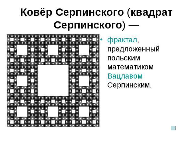 Ковёр Серпинского (квадрат Серпинского) — фрактал, предложенный польским математиком Вацлавом Серпинским.