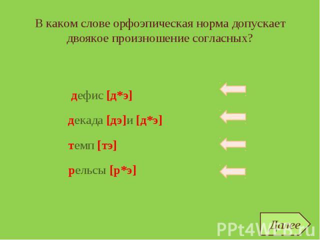 В каком слове орфоэпическая норма допускает двоякое произношение согласных? дефис темп декада рельсы дефис [д*э] темп [тэ] рельсы [р*э] декада [дэ]и [д*э] Далее
