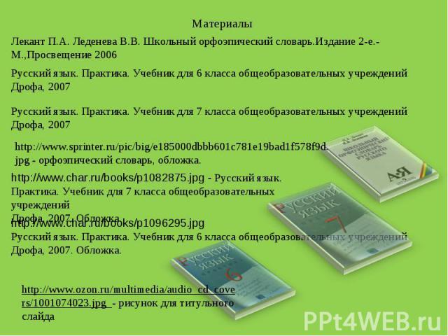 Материалы http://www.sprinter.ru/pic/big/e185000dbbb601c781e19bad1f578f9d.jpg - орфоэпический словарь, обложка. Лекант П.А. Леденева В.В. Школьный орфоэпический словарь.Издание 2-е.-М.,Просвещение 2006 http://www.char.ru/books/p1082875.jpg - Русский…