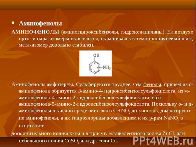 Аминофенолы АМИНОФЕНОЛЫ (аминогидроксибензолы, гидроксианилины). На воздухе орто- и пара-изомеры окисляются, окрашиваясь в темно-коричневый цвет, мета-изомер довольно стабилен. Аминофенолы амфотерны. Сульфируются труднее, чем фенолы, причем из о-ами…