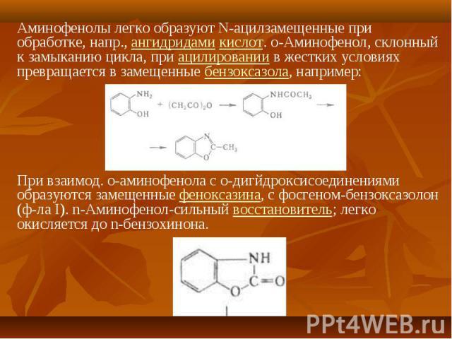 Аминофенолы легко образуют N-ацилзамещенные при обработке, напр., ангидридами кислот. о-Аминофенол, склонный к замыканию цикла, при ацилировании в жестких условиях превращается в замещенные бензоксазола, например: Аминофенолы легко образуют N-ацилза…