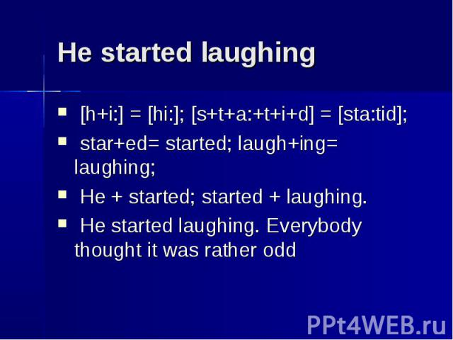 He started laughing [h+i:] = [hi:]; [s+t+a:+t+i+d] = [sta:tid]; star+ed= started; laugh+ing= laughing; He + started; started + laughing. He started laughing. Everybody thought it was rather odd