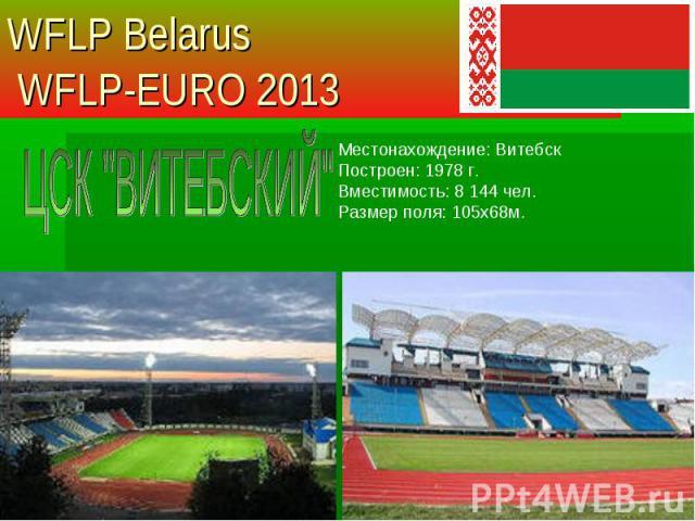 Местонахождение: Витебск Построен: 1978 г. Вместимость: 8 144 чел. Размер поля: 105х68м. WFLP Belarus WFLP-EURO 2013