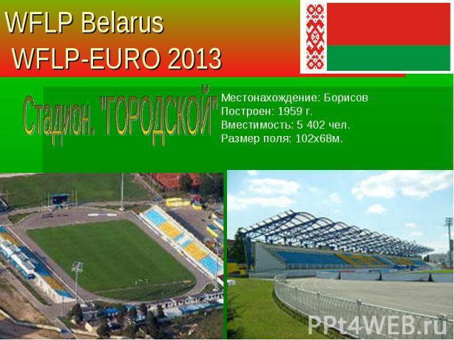 Местонахождение: Борисов Построен: 1959 г. Вместимость: 5 402 чел. Размер поля: 102х68м. WFLP Belarus WFLP-EURO 2013