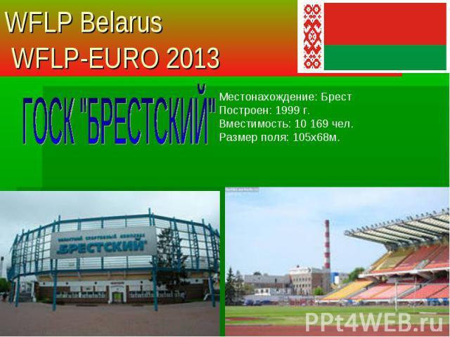 Местонахождение: Брест Построен: 1999 г. Вместимость: 10 169 чел. Размер поля: 105х68м. WFLP Belarus WFLP-EURO 2013