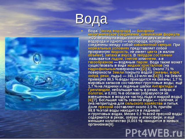 Вода Вода (оксид водорода) — бинарное неорганическое соединение, химическая формула Н2O. Молекула воды состоит из двух атомов водорода и одного — кислорода, которые соединены между собой ковалентной связью. При нормальных условиях представляет собой…