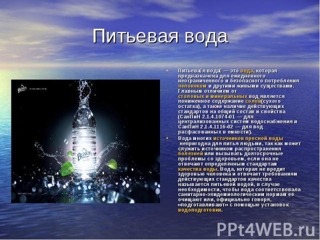 Питьевая вода Питьевая вода — это вода, которая предназначена для ежедневного неограниченного и безопасного потребления человеком и другими живыми существами. Главным отличием от столовых и минеральных вод является пониженное содержание солей(сухого…