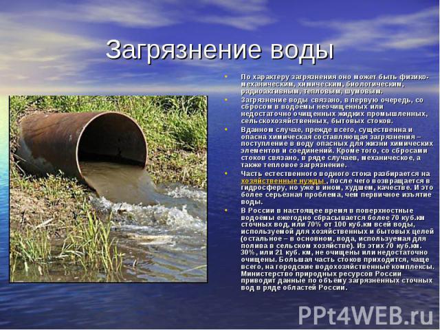Загрязнение воды По характеру загрязнения оно может быть физико-механическим, химическим, биологическим, радиоактивным, тепловым, шумовым.Загрязнение воды связано, в первую очередь, со сбросом в водоёмы неочищенных или недостаточно очищенных жидких …