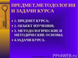 ПРЕДМЕТ,МЕТОДОЛОГИЯ И ЗАДАЧИ КУРСА1. ПРЕДМЕТ КУРСА;2. ОБЪЕКТ ИЗУЧЕНИЯ;3. МЕТОДОЛ