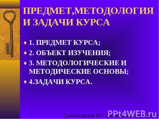 ПРЕДМЕТ,МЕТОДОЛОГИЯ И ЗАДАЧИ КУРСА1. ПРЕДМЕТ КУРСА;2. ОБЪЕКТ ИЗУЧЕНИЯ;3. МЕТОДОЛОГИЧЕСКИЕ И МЕТОДИЧЕСКИЕ ОСНОВЫ;4.ЗАДАЧИ КУРСА.