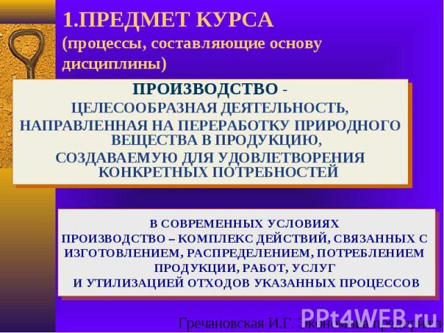 В СОВРЕМЕННЫХ УСЛОВИЯХ ПРОИЗВОДСТВО – КОМПЛЕКС ДЕЙСТВИЙ, СВЯЗАННЫХ С ИЗГОТОВЛЕНИЕМ, РАСПРЕДЕЛЕНИЕМ, ПОТРЕБЛЕНИЕМ ПРОДУКЦИИ, РАБОТ, УСЛУГ И УТИЛИЗАЦИЕЙ ОТХОДОВ УКАЗАННЫХ ПРОЦЕССОВ 1.ПРЕДМЕТ КУРСА (процессы, составляющие основу дисциплины) ПРОИЗВОДСТВ…
