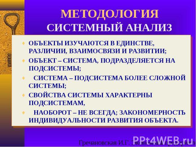 ОБЪЕКТЫ ИЗУЧАЮТСЯ В ЕДИНСТВЕ, РАЗЛИЧИИ, ВЗАИМОСВЯЗИ И РАЗВИТИИ; ОБЪЕКТ – СИСТЕМА, ПОДРАЗДЕЛЯЕТСЯ НА ПОДСИСТЕМЫ; СИСТЕМА – ПОДСИСТЕМА БОЛЕЕ СЛОЖНОЙ СИСТЕМЫ; СВОЙСТВА СИСТЕМЫ ХАРАКТЕРНЫ ПОДСИСТЕМАМ, НАОБОРОТ – НЕ ВСЕГДА; ЗАКОНОМЕРНОСТЬ ИНДИВИДУАЛЬНОСТ…