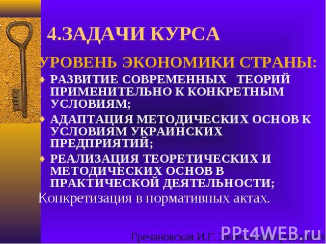 4.ЗАДАЧИ КУРСА УРОВЕНЬ ЭКОНОМИКИ СТРАНЫ: РАЗВИТИЕ СОВРЕМЕННЫХ ТЕОРИЙ ПРИМЕНИТЕЛЬНО К КОНКРЕТНЫМ УСЛОВИЯМ; АДАПТАЦИЯ МЕТОДИЧЕСКИХ ОСНОВ К УСЛОВИЯМ УКРАИНСКИХ ПРЕДПРИЯТИЙ; РЕАЛИЗАЦИЯ ТЕОРЕТИЧЕСКИХ И МЕТОДИЧЕСКИХ ОСНОВ В ПРАКТИЧЕСКОЙ ДЕЯТЕЛЬНОСТИ; Конк…