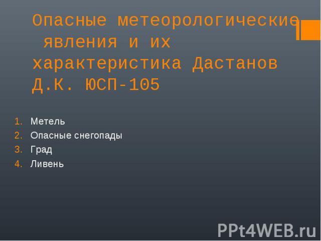 Опасные метеорологические явления и их характеристика Дастанов Д.К. ЮСП-105 Метель Опасные снегопады Град Ливень