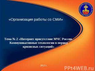 «Организация работы со СМИ» 2012 г. Тема № 2 «Интернет присутствие МЧС России. К