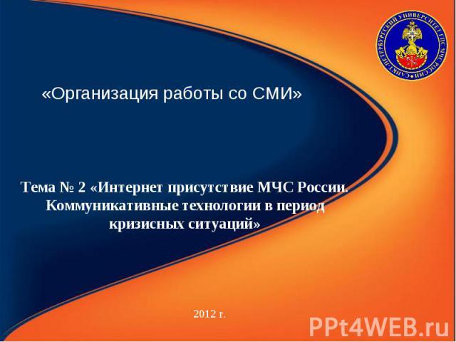 «Организация работы со СМИ» 2012 г. Тема № 2 «Интернет присутствие МЧС России. Коммуникативные технологии в период кризисных ситуаций»