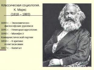 Классическая социология.К. Маркс (1818 – 1883)1844 г. - Экономическо-философские