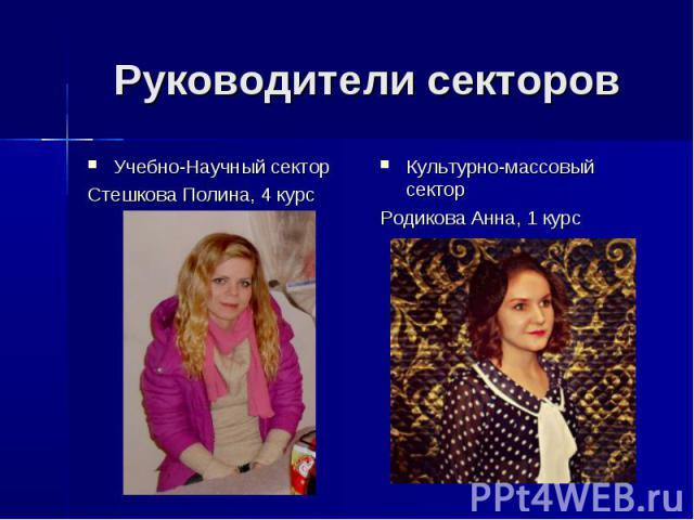 Руководители секторов Учебно-Научный сектор Стешкова Полина, 4 курс Культурно-массовый сектор Родикова Анна, 1 курс