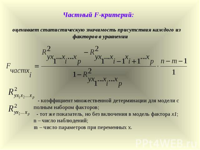 Частный F-критерий: оценивает статистическую значимость присутствия каждого из факторов в уравнении - коэффициент множественной детерминации для модели с полным набором факторов; - тот же показатель, но без включения в модель фактора х1; n – число н…