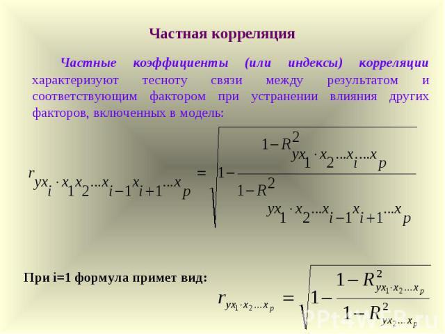 Частная корреляция Частные коэффициенты (или индексы) корреляции характеризуют тесноту связи между результатом и соответствующим фактором при устранении влияния других факторов, включенных в модель: При i=1 формула примет вид: